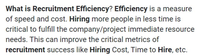 How To Improve Your Hiring Efficiency With These 5 Tips Whether it's to replace a promoted or departing employee or to staff a new department it's always better to keep your hiring efficiency at the highest level. Many times this is hard to until someone else points it out for you. Unfortunately, if you are a hiring manager or recruitment officer, it's your job to recognize these issues and fix them yourself. You can't just ask the executive team for insight, but for the most part you a e on your own. So, we've got five tips that you can do to help make your hiring practices more efficient. Non-traditional Interviews Many times, this is the way a typical interview will go: You enter the room. Around you, there's several candidates. It's hiring season, and you would love to get through the initial interview by doing a group interview of 5 or 6 applicants each. This, on its own, can be quite efficient. But there's more you can do so you can get a wider reach of applicants for your company. Apparently, there are other people who could benefit from an online or phone call interview. For some people who could be living a few states away, getting through you via an online interview might be the best way for you to get the best applicant before the competition keeps them. Beware of the Sacred Cow Hunt This one isn't just a problem in the HR department. Every employee from the executives to the front desk benefit from avoiding sacred cows. sacred cows are the pointless rituals you do that are better off scrapped. Below are the descriptions: ● Meeting Cow - doing too frequent meetings ● Paper Cow - signing, writing, or printing unnecessary paper documents ● Speed Cow - having too many deadlines It should be worth noting that sacred cows tend to be a bit harder to detect, especially if you are the one who set them up in the first place. However, a good analysis of your hiring approach will show you whether a particular step is vital or a sacred cow. Demonstrations of Abilities This one is obvious, but it has an extra, hidden bonus for the company. For one, a good test for demonstrating ability in many positions will help you decide if the new recruit can prove they can do what they talk about in their resume. This is great in most manufacturing jobs, but it also works in others, such as programming and hospitality. The other is the way potential applicants perceive your company before applying. Having education available to them before, can show them that they will be wasting their time if they apply in your company without knowing a thing. Interns Another important part of choosing good hires is to set up a good internship process. By having interns, you can cheaply train your own personnel into specialized positions despite their current lack of experience. By the time they reapply to your company for a job, they'll know how the process works in your company and easily integrate with the corporate culture. This also helps you to know if someone is a good fit for your company's culture. It gives you the opportunity to know if current employees could get along well with this person, or if they could be a nuisance for everyone. Ask Around Lastly, you should do what a good, self-respecting hiring manager or recruitment officer should do. One of the most important steps in your hiring process should be the interview between you and your own employees. Since they are the ones who work on the position you're trying to fill, there's no one else who knows better than them. When you do this, you should try to find out exactly what characteristics they are looking for in a new recruit. Answers may vary, but they will definitely appreciate it if you can find them someone that they think fits with the team. It won't just increase team unity and productivity, it will also increase morale. All of these three are what really make your hiring process a success. Analysis is Key Now, following all these tips will never help if you do not work on analyzing every step of your hiring process. You might be doing many of these already, and are just missing a key part of the process. A good understanding of how every single part of your team and company works is always vital for a successful hiring practice.